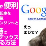ブログやサイトに記事をかいて瞬時にgoogleに登録する方法。めちゃ便利!