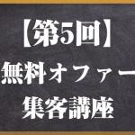 【第5回】無料オファー集客講座